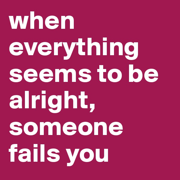 when everything seems to be alright, someone fails you