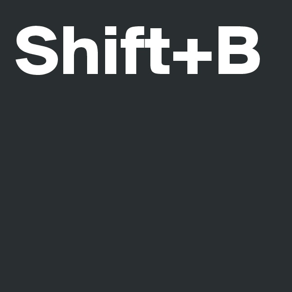 Shift+B