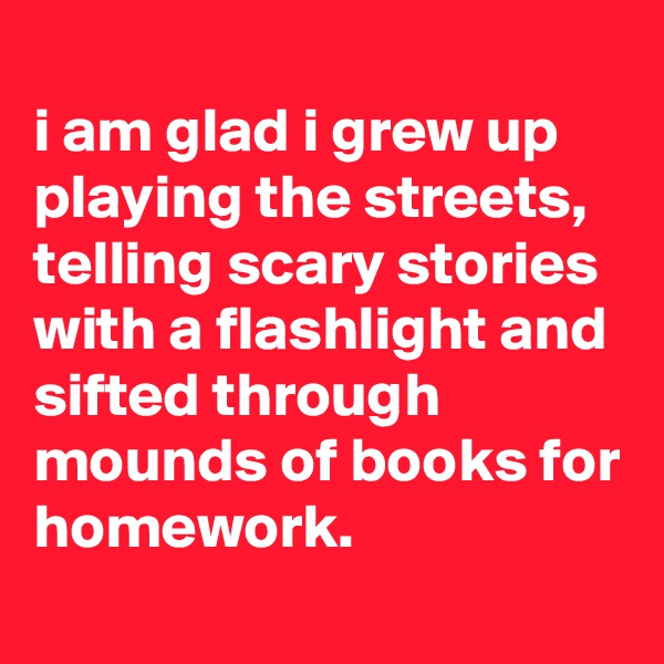 i am glad i grew up playing the streets, telling scary stories with a flashlight and sifted through mounds of books for homework.