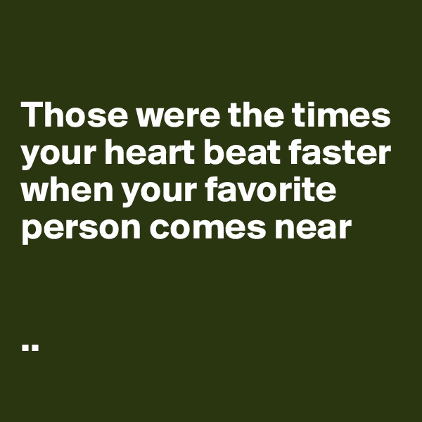 Those were the times your heart beat faster when your favorite person comes near   ..