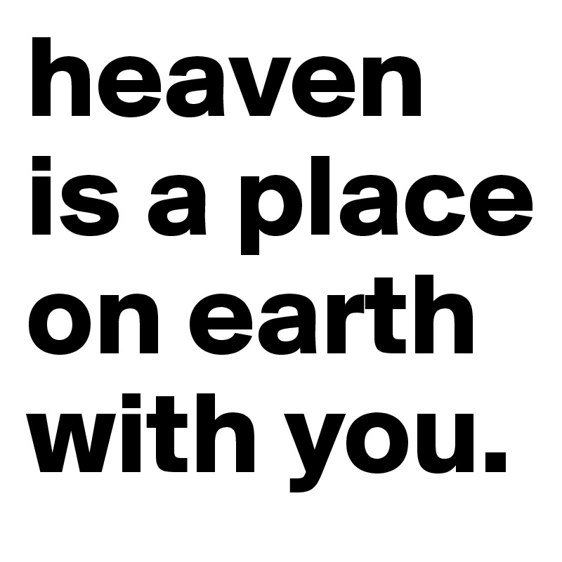 heaven is a place on earth with you.