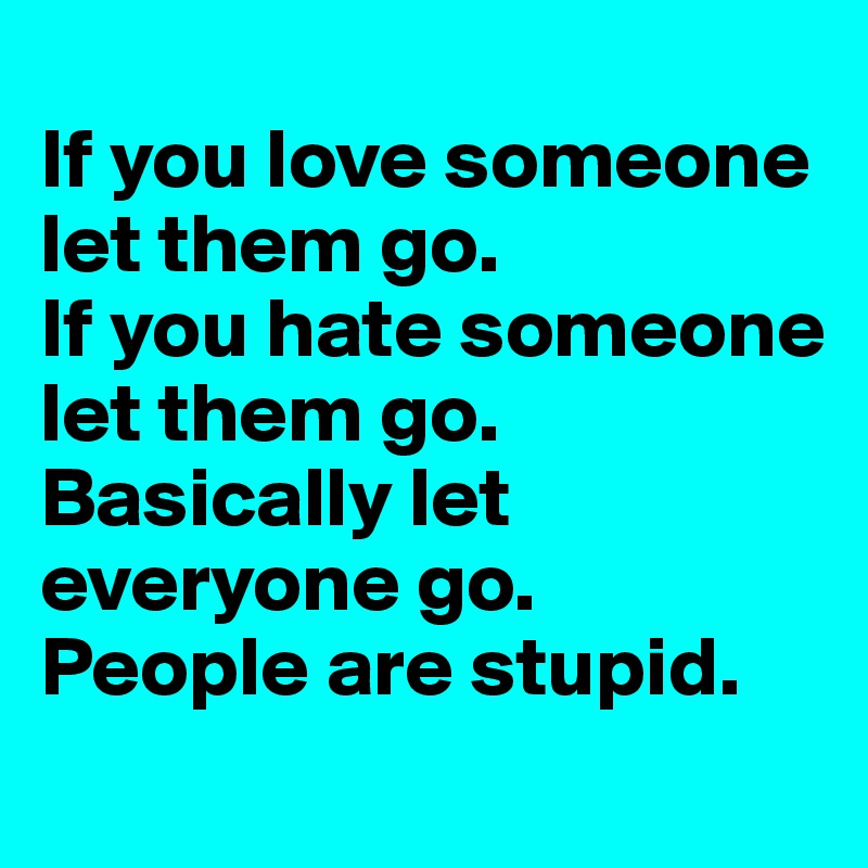If You Love Someone Let Them Go. If You Hate Someone Let