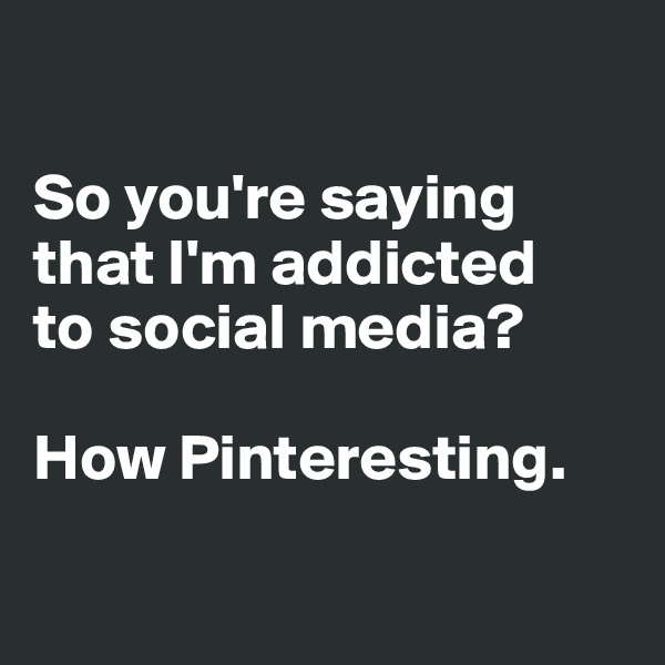 So you're saying that I'm addicted  to social media?   How Pinteresting.