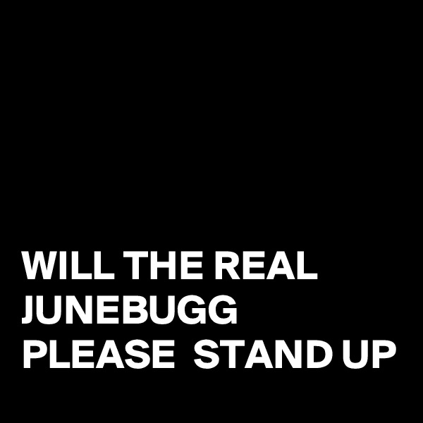 WILL THE REAL JUNEBUGG PLEASE  STAND UP