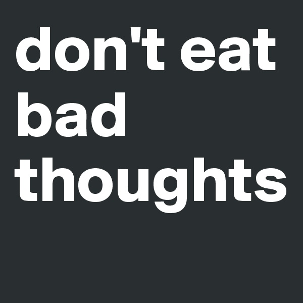 don't eat bad thoughts