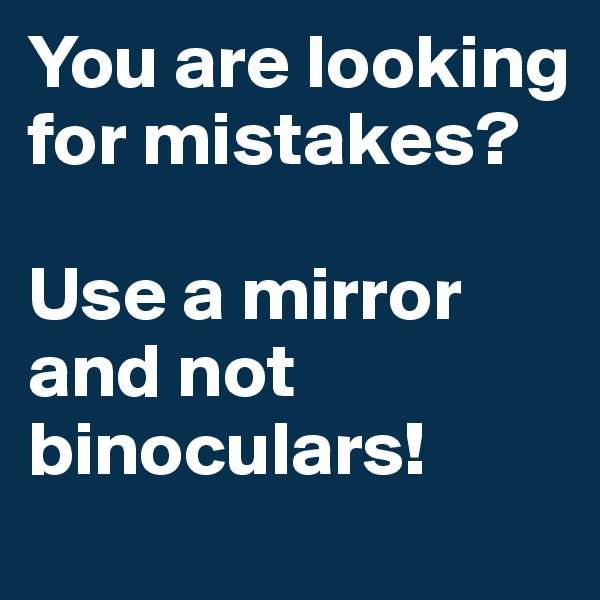 You are looking for mistakes?  Use a mirror and not binoculars!