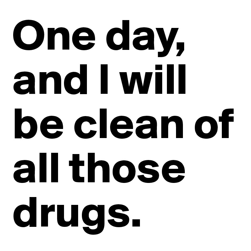One day, and I will be clean of all those drugs.
