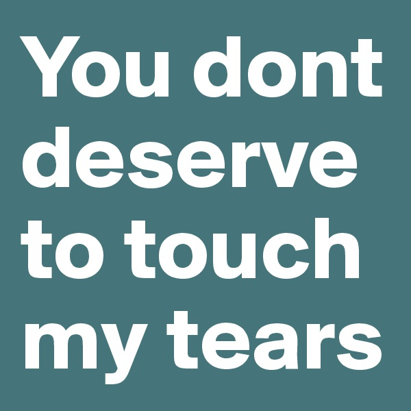 You dont deserve to touch my tears