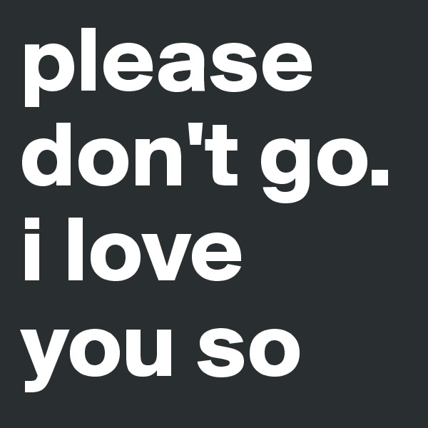 please don't go. i love you so