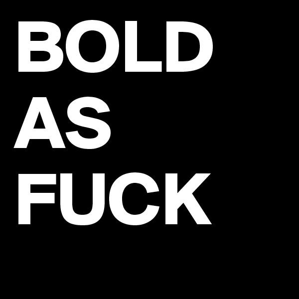 BOLD AS FUCK