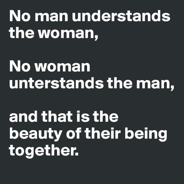 No man understands the woman,  No woman unterstands the man,                    and that is the beauty of their being together.