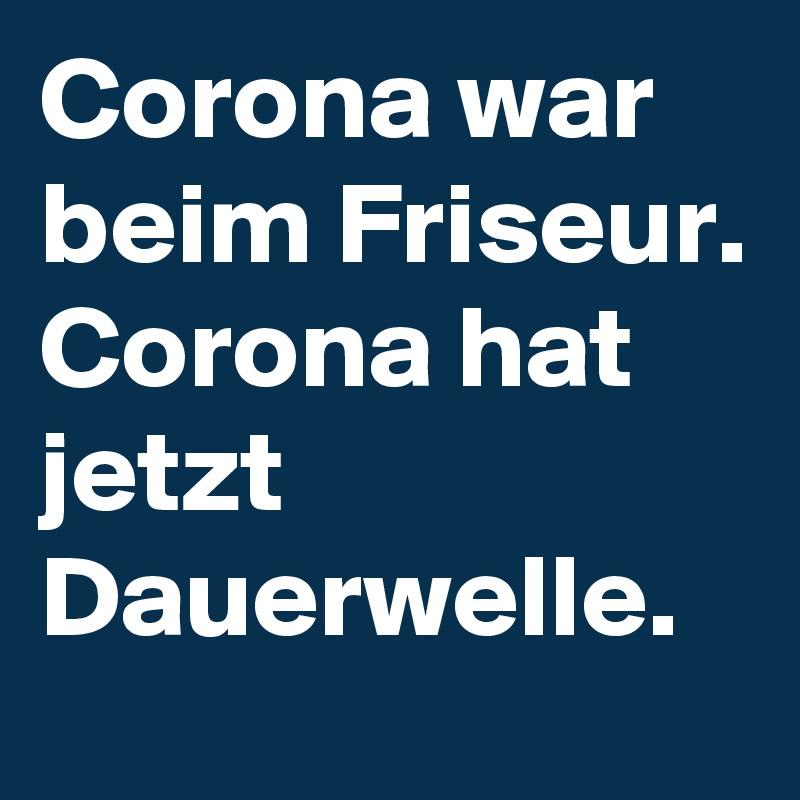 Corona war beim Friseur. Corona hat jetzt Dauerwelle.