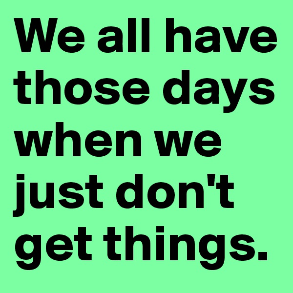 We all have those days when we just don't get things.