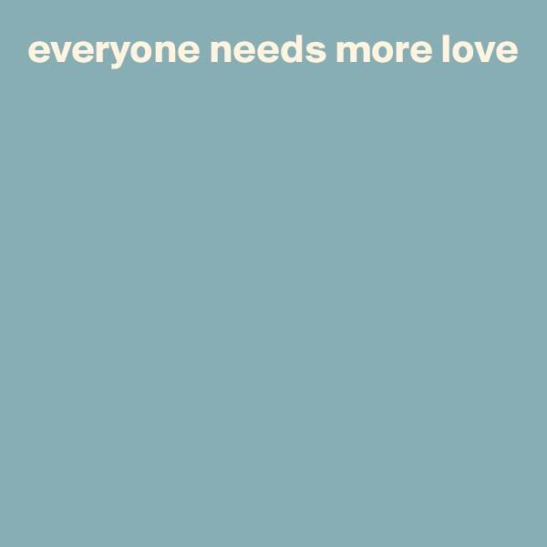 everyone needs more love