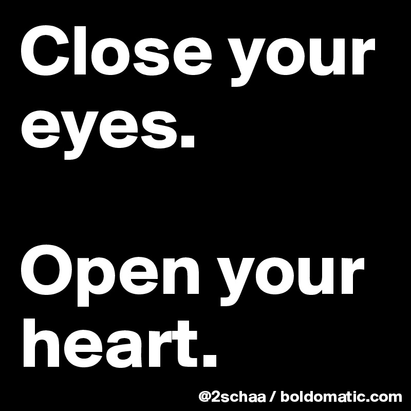 Close your eyes.  Open your      heart.