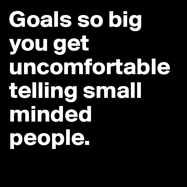 Goals so big you get uncomfortable telling small minded people.