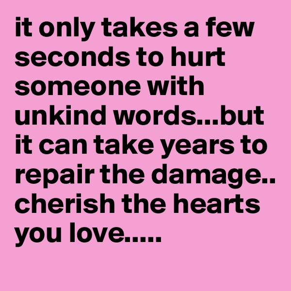 it only takes a few seconds to hurt someone with unkind words...but it can take years to repair the damage..     cherish the hearts you love.....