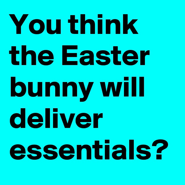 You think the Easter bunny will deliver essentials?