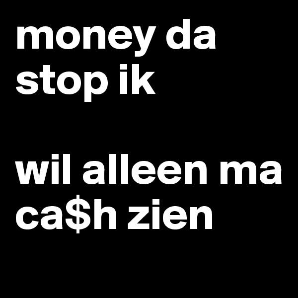money da stop ik   wil alleen ma ca$h zien