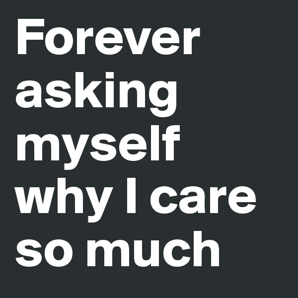 Forever asking myself why I care so much