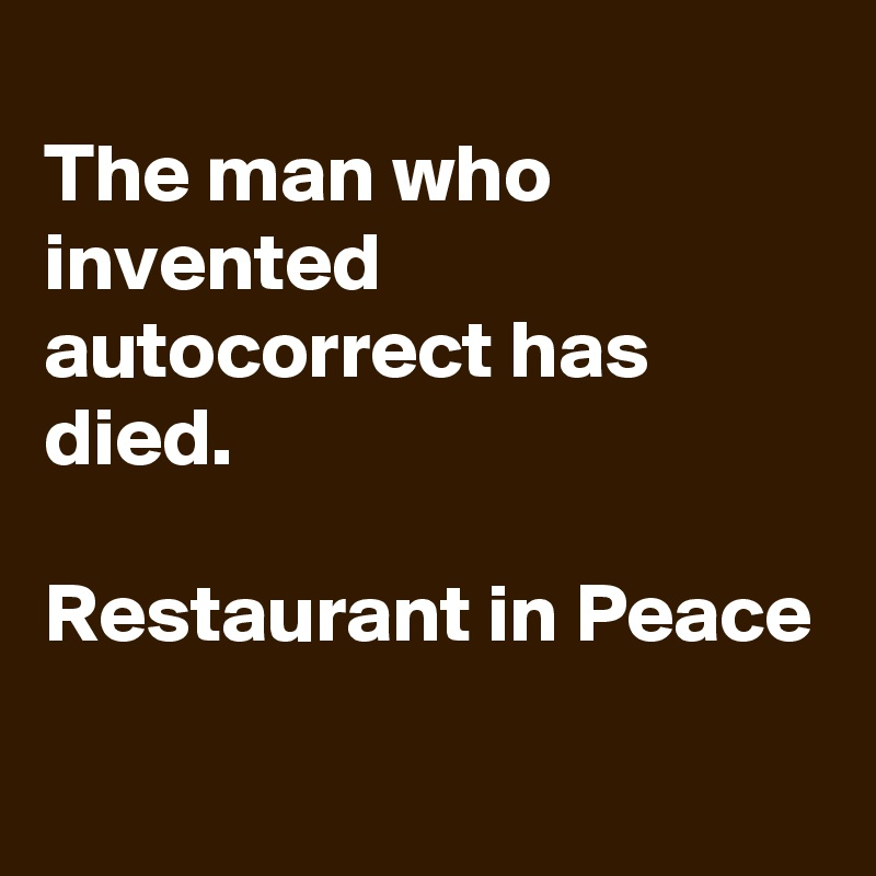 The man who invented autocorrect has died.  Restaurant in Peace