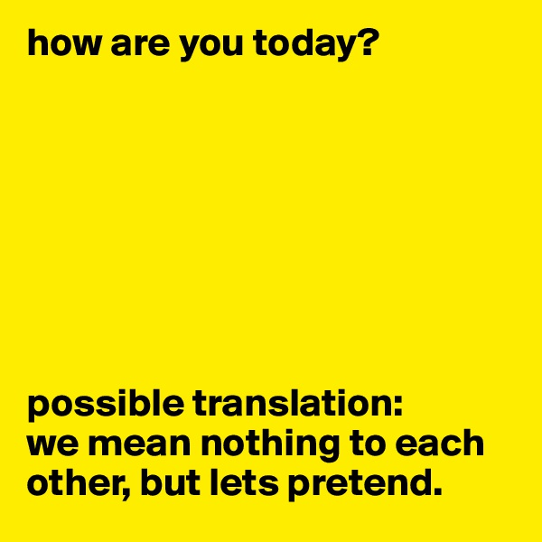 how are you today?         possible translation: we mean nothing to each other, but lets pretend.