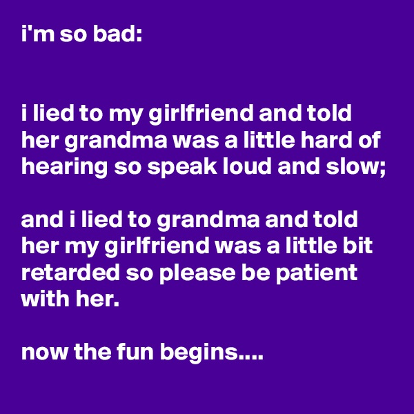 i'm so bad:   i lied to my girlfriend and told her grandma was a little hard of hearing so speak loud and slow;  and i lied to grandma and told her my girlfriend was a little bit retarded so please be patient with her.  now the fun begins....