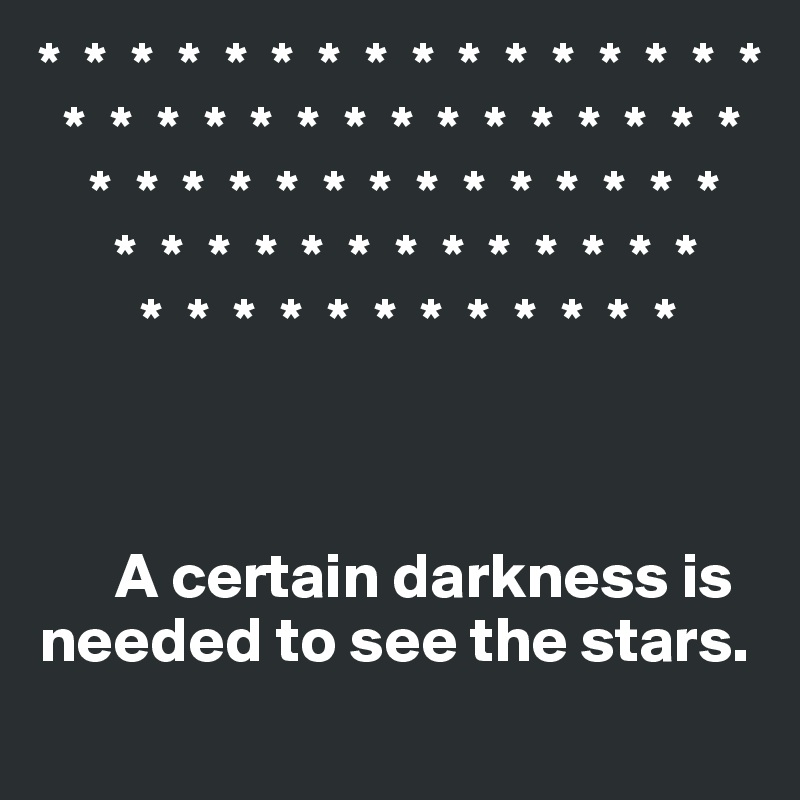 *  *  *  *  *  *  *  *  *  *  *  *  *  *  *  *   *  *  *  *  *  *  *  *  *  *  *  *  *  *  *     *  *  *  *  *  *  *  *  *  *  *  *  *  *       *  *  *  *  *  *  *  *  *  *  *  *  *         *  *  *  *  *  *  *  *  *  *  *  *          A certain darkness is     needed to see the stars.