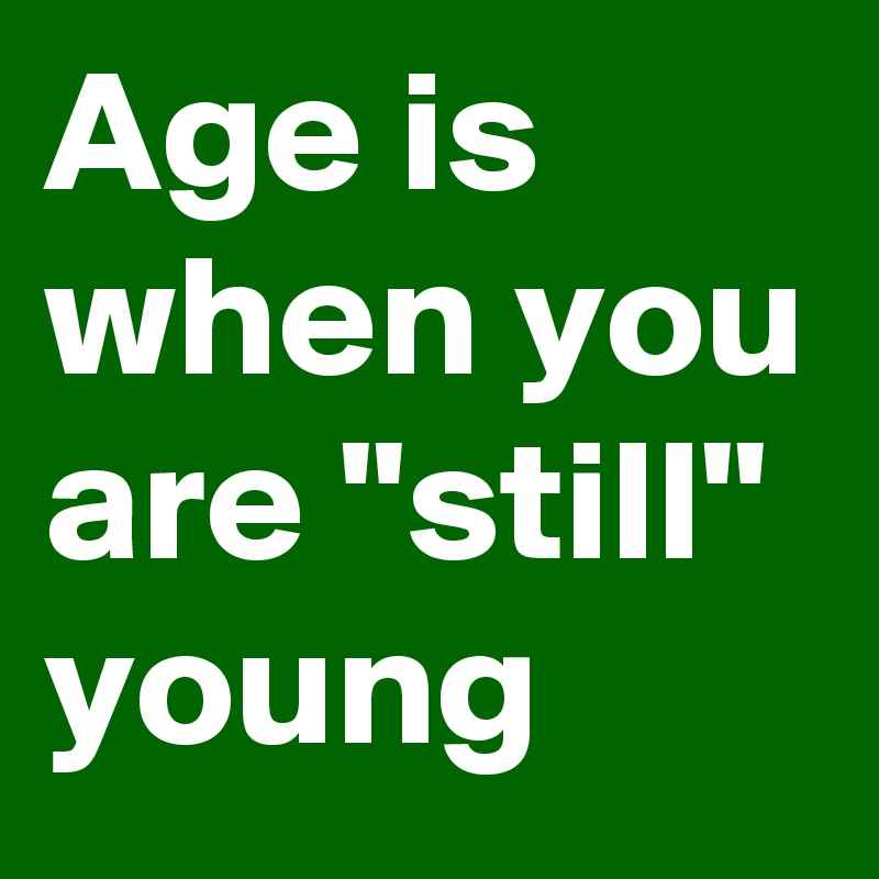 """Age is when you are """"still"""" young"""