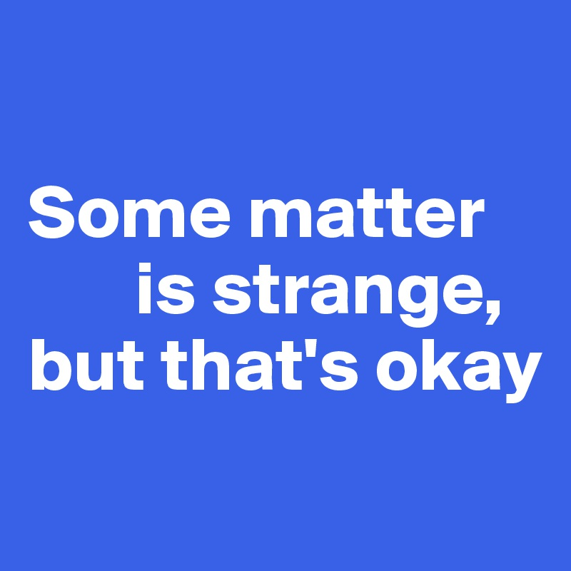 Some matter        is strange,  but that's okay