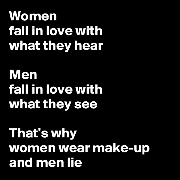 Women fall in love with what they hear  Men fall in love with what they see  That's why women wear make-up and men lie