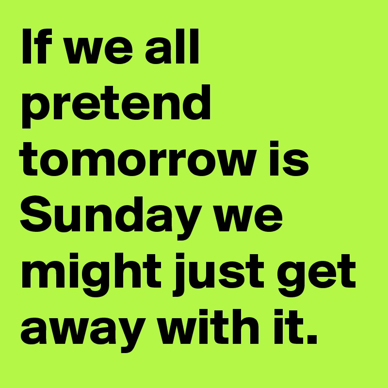 If we all pretend tomorrow is Sunday we might just get away with it.