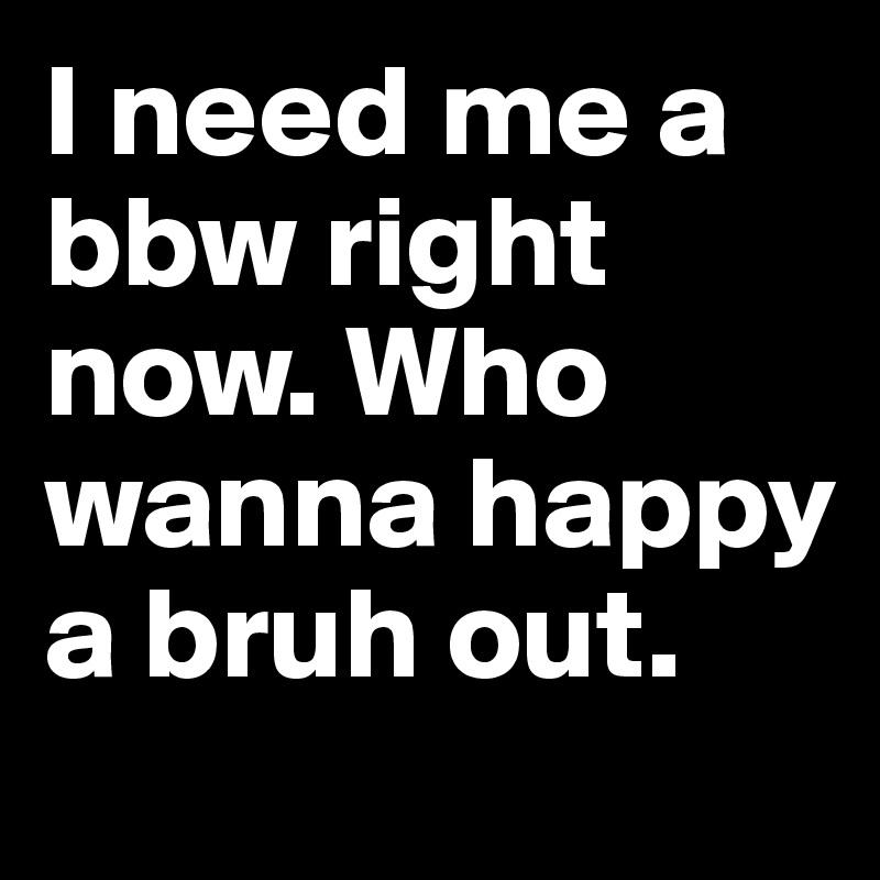i need bbw