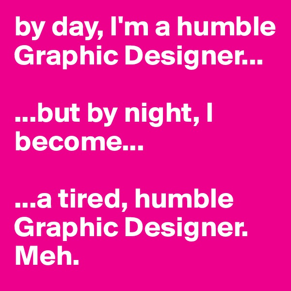 by day, I'm a humble Graphic Designer...  ...but by night, I become...  ...a tired, humble Graphic Designer. Meh.