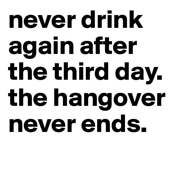 never drink again after the third day. the hangover never ends.