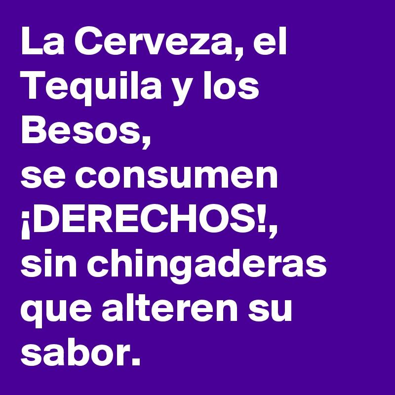 La Cerveza, el Tequila y los Besos,  se consumen ¡DERECHOS!,  sin chingaderas que alteren su sabor.