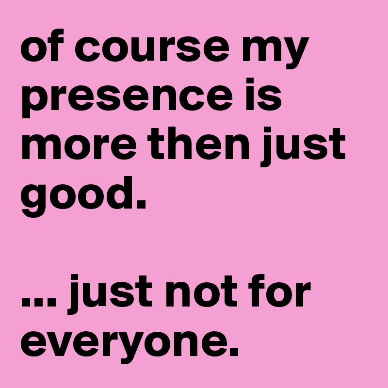 of course my presence is more then just good.   ... just not for everyone.