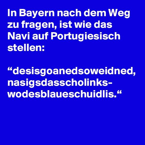 """In Bayern nach dem Weg zu fragen, ist wie das Navi auf Portugiesisch stellen:  """"desisgoanedsoweidned, nasigsdasscholinks- wodesblaueschuidlis."""""""