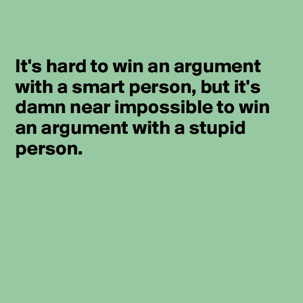It's hard to win an argument with a smart person, but it's damn near impossible to win an argument with a stupid person.