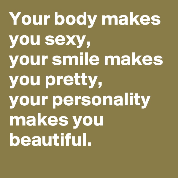 Your body makes you sexy, your smile makes you pretty, your personality makes you beautiful.