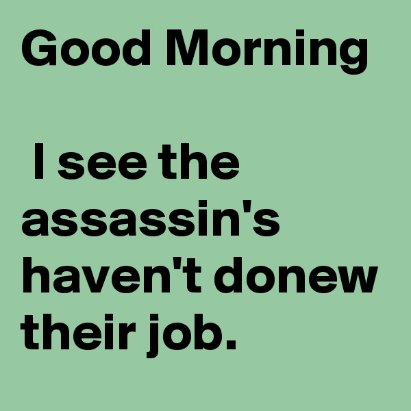 Good Morning   I see the assassin's haven't donew their job.