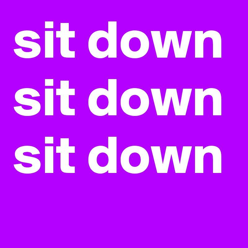 sit down sit down sit down