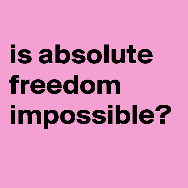 is absolute freedom impossible?