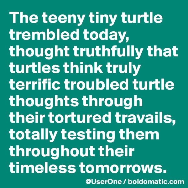 The teeny tiny turtle trembled today, thought truthfully that turtles think truly terrific troubled turtle thoughts through their tortured travails, totally testing them throughout their timeless tomorrows.