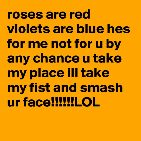 roses are red violets are blue hes for me not for u by any chance u take my place ill take my fist and smash ur face!!!!!!LOL