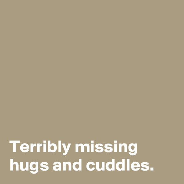 Terribly missing hugs and cuddles.
