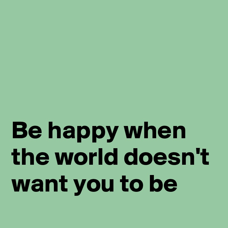 Be happy when the world doesn't want you to be