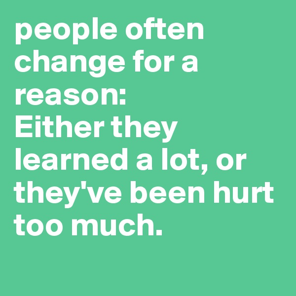people often change for a reason: Either they learned a lot, or they've been hurt too much.
