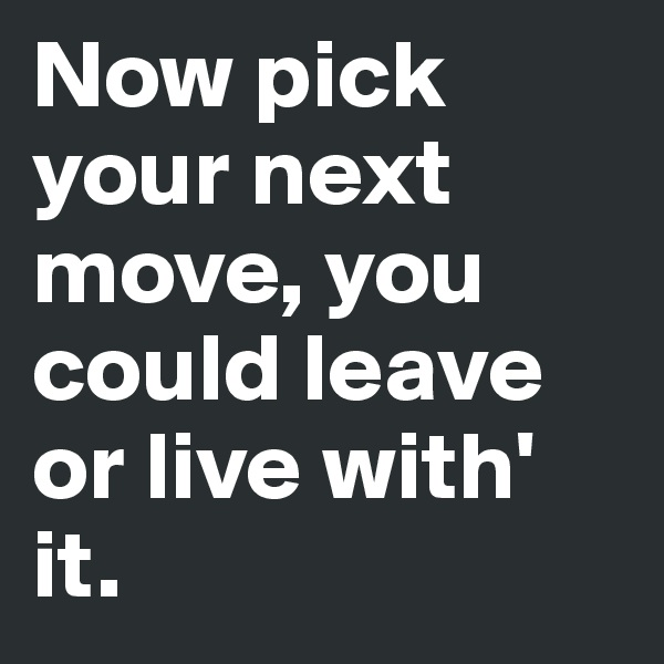 Now pick your next move, you could leave or live with' it.