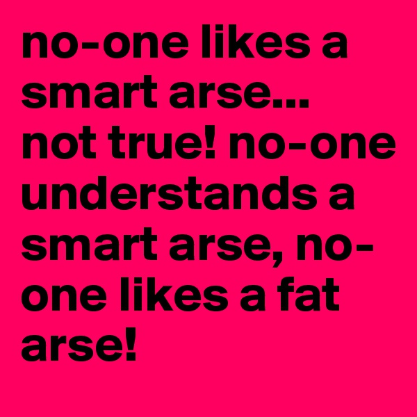 no-one likes a smart arse... not true! no-one understands a smart arse, no-one likes a fat arse!